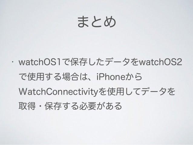 • watchOS1で保存したデータをwatchOS2 で使用する場合は、iPhoneから WatchConnectivityを使用してデータを 取得・保存する必要がある まとめ