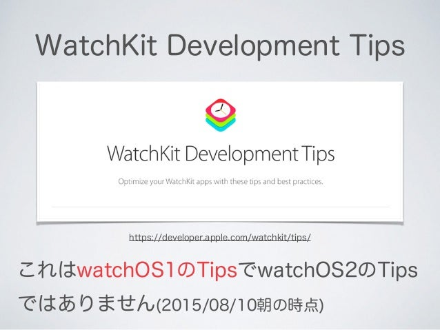 WatchKit Development Tips https://developer.apple.com/watchkit/tips/ これはwatchOS1のTipsでwatchOS2のTips ではありません(2015/08/10朝の時点)
