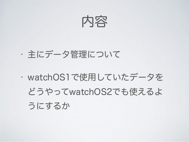 • 主にデータ管理について • watchOS1で使用していたデータを どうやってwatchOS2でも使えるよ うにするか 内容