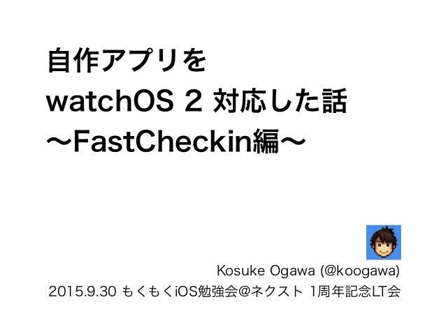 自作アプリを watchOS 2 対応した話 ∼FastCheckin編∼ Kosuke Ogawa (@koogawa) 2015.9.30 もくもくiOS勉強会@ネクスト 1周年記念LT会