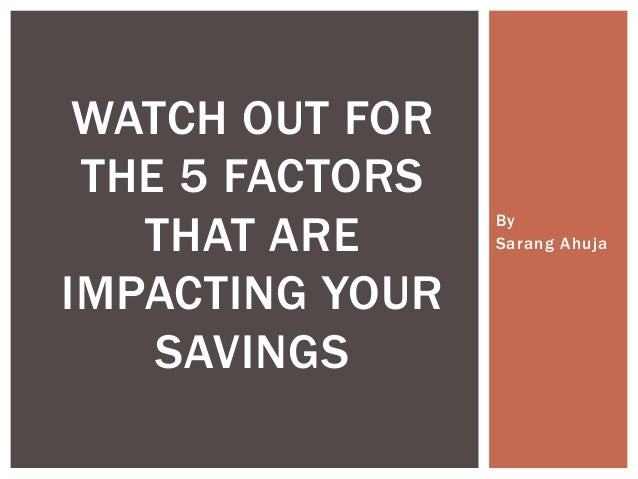 By Sarang Ahuja WATCH OUT FOR THE 5 FACTORS THAT ARE IMPACTING YOUR SAVINGS