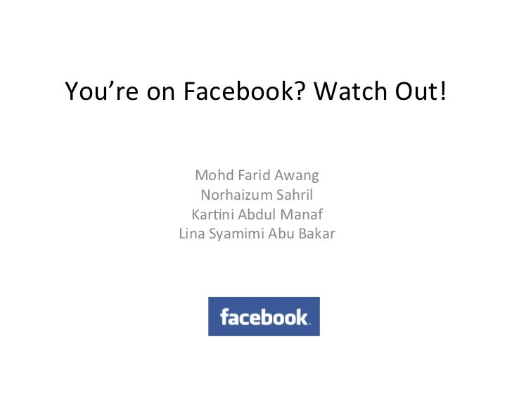 You're	  on	  Facebook?	  Watch	  Out!	                  Mohd	  Farid	  Awang	                  Norhaizum	  Sahril	       ...
