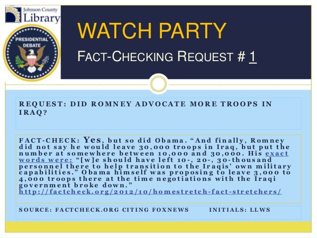 WATCH PARTY             FACT-CHECKING REQUEST # 1REQUEST: DID ROMNEY ADVOCATE MORE TROOPS INIRAQ?FACT-CHECK: Yes, but so d...