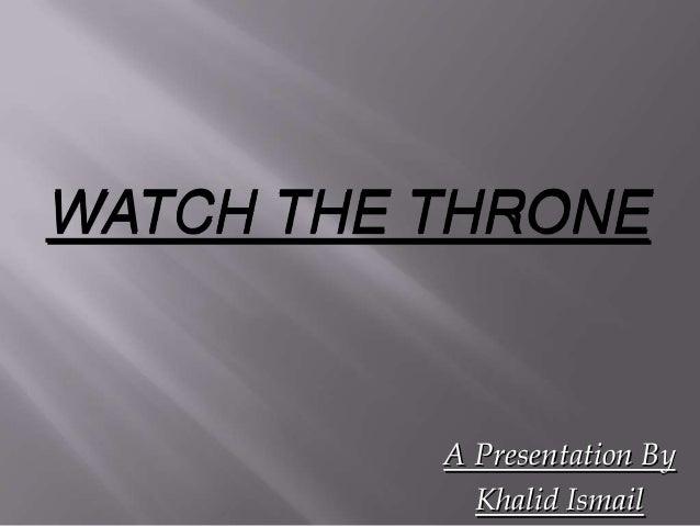 WATCH THE THRONE          A Presentation By            Khalid Ismail