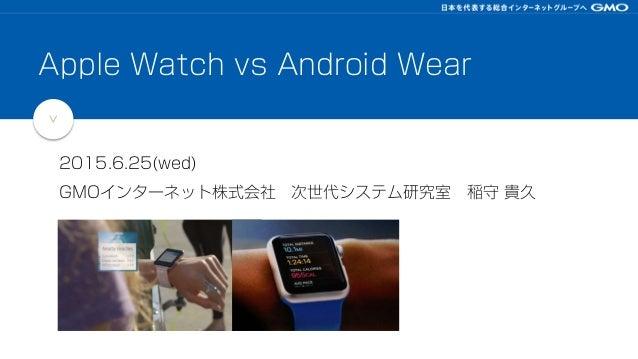 > 2015.6.25(wed) GMOインターネット株式会社 次世代システム研究室 稲守 貴久 Apple Watch vs Android Wear