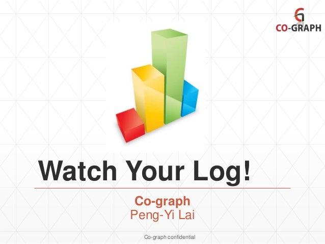 Watch Your Log! Co-graph Peng-Yi Lai Co-graph confidential