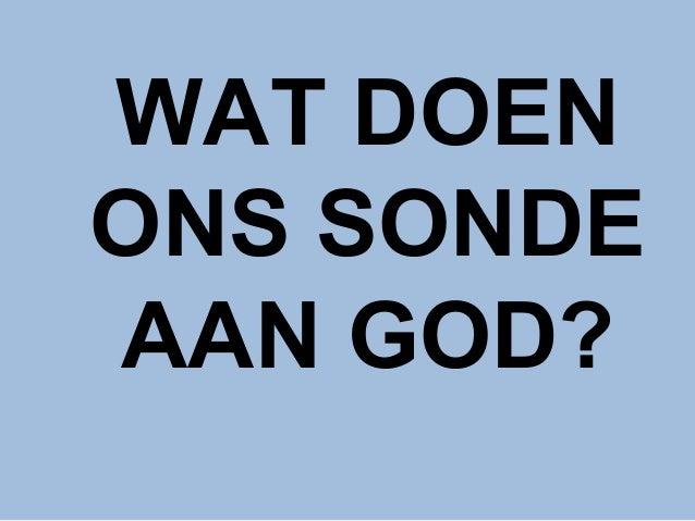 WAT DOEN ONS SONDE AAN GOD?