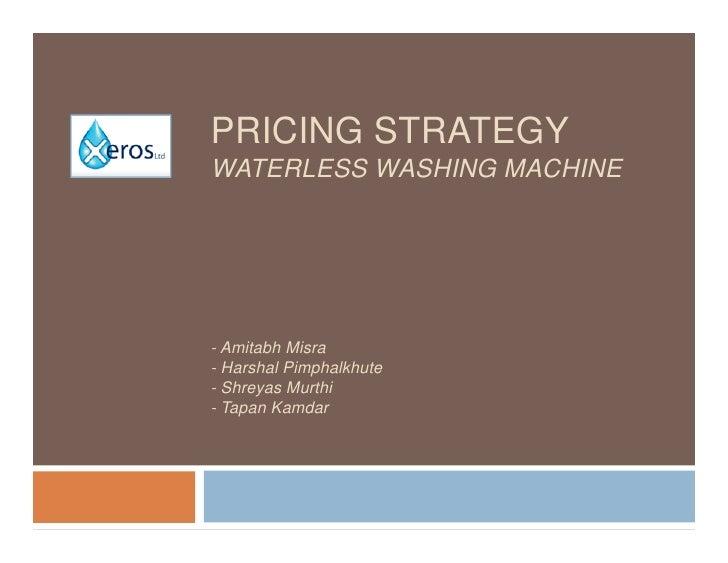 PRICING STRATEGY WATERLESS WASHING MACHINE     - Amitabh Misra - Harshal Pimphalkhute - Shreyas Murthi - Tapan Kamdar