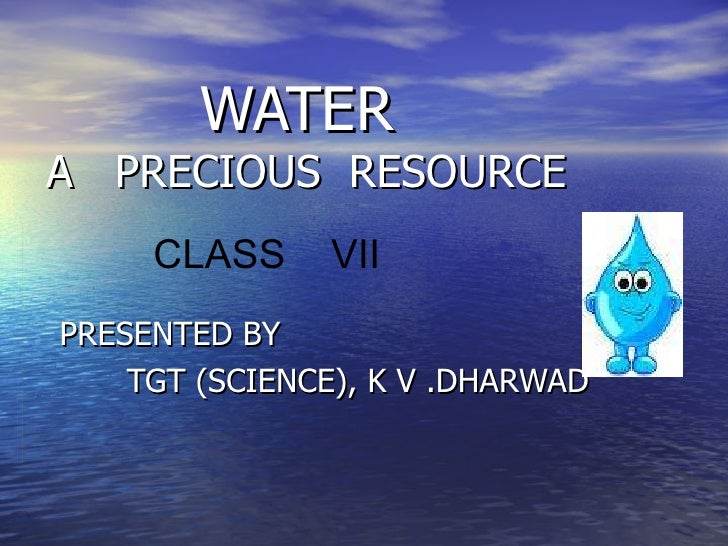 WATER  A  PRECIOUS  RESOURCE PRESENTED BY TGT (SCIENCE), K V .DHARWAD CLASS  VII