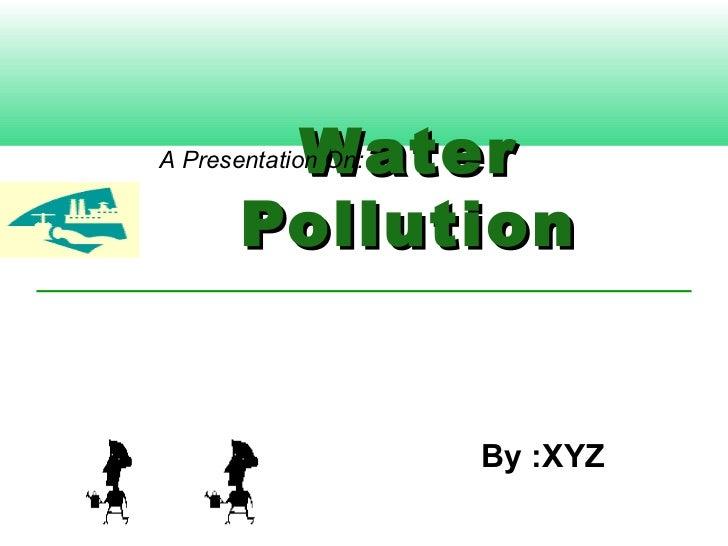 WaterA Presentation On:       Pollution                     By :XYZ