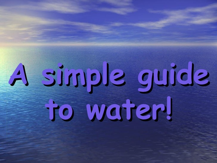 A simple guide to water!