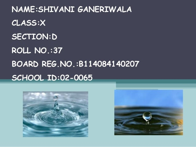 NAME:SHIVANI GANERIWALA CLASS:X SECTION:D ROLL NO.:37 BOARD REG.NO.:B114084140207 SCHOOL ID:02-0065