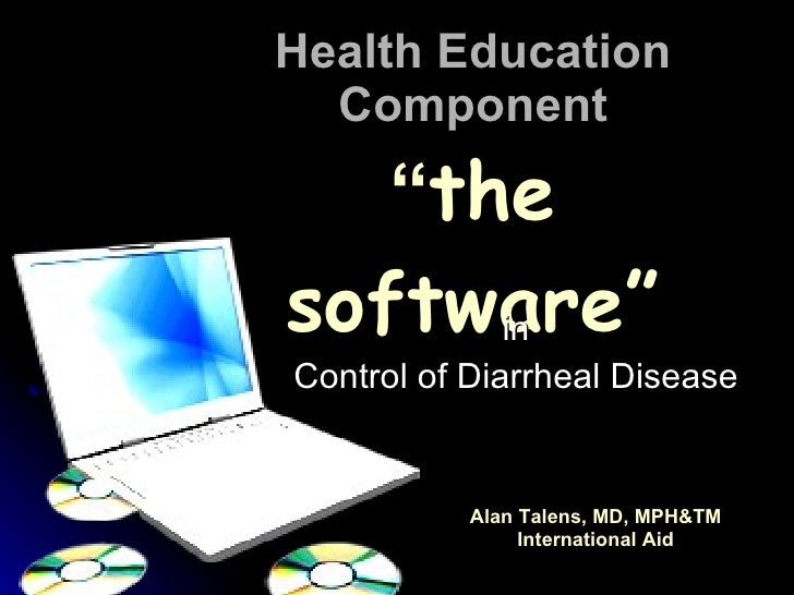 """Health Education Component """" the software"""" in Control of Diarrheal Disease Alan Talens, MD, MPH&TM International Aid"""