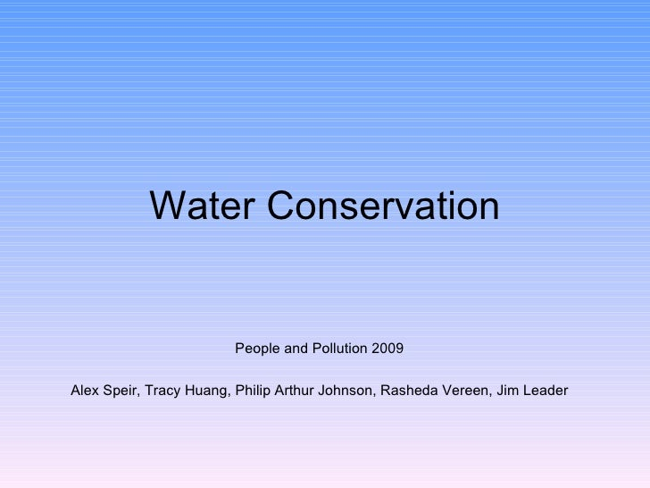 Water Conservation People and Pollution 2009 Alex Speir, Tracy Huang, Philip Arthur Johnson, Rasheda Vereen, Jim Leader