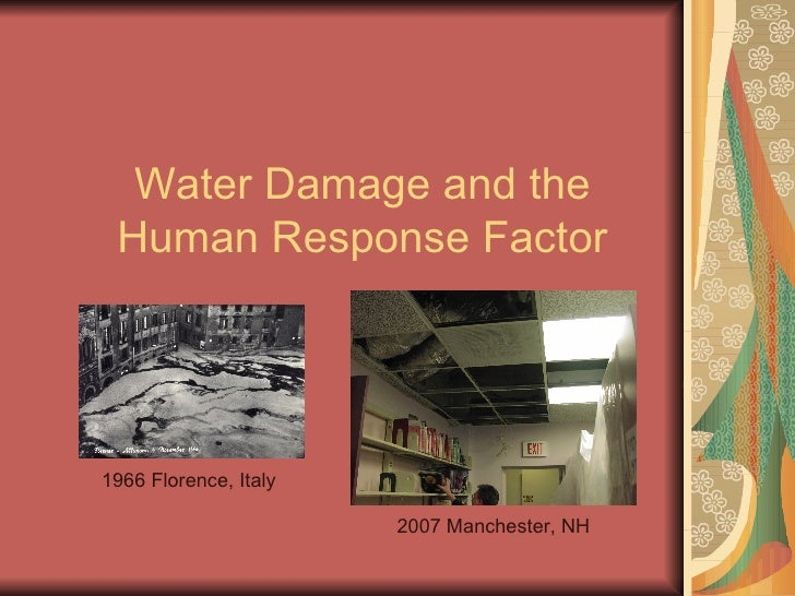 Water Damage and the Human Response Factor 1966 Florence, Italy 2007 Manchester, NH