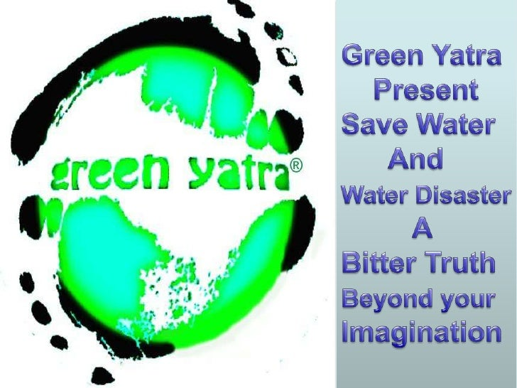 Green Yatra<br />    Present<br />Save Water <br />      And  <br />Water Disaster<br />         A<br />Bitter Truth      ...