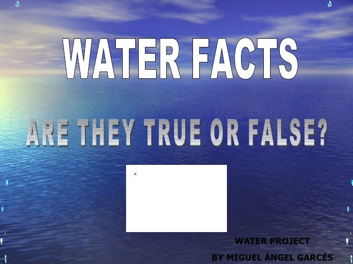 WATER FACTS ARE THEY TRUE OR FALSE? WATER PROJECT BY MIGUEL ÁNGEL GARCÉS