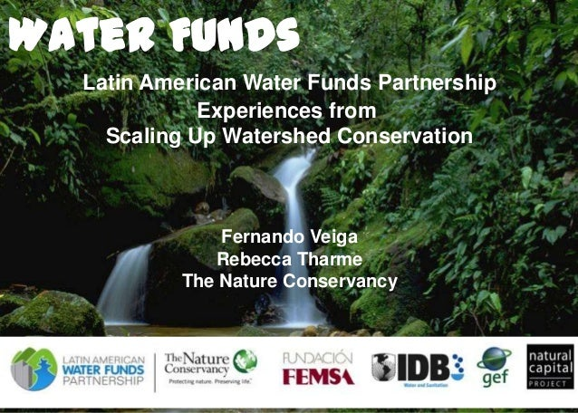 Water Funds Latin American Water Funds Partnership Experiences from Scaling Up Watershed Conservation  Fernando Veiga Rebe...