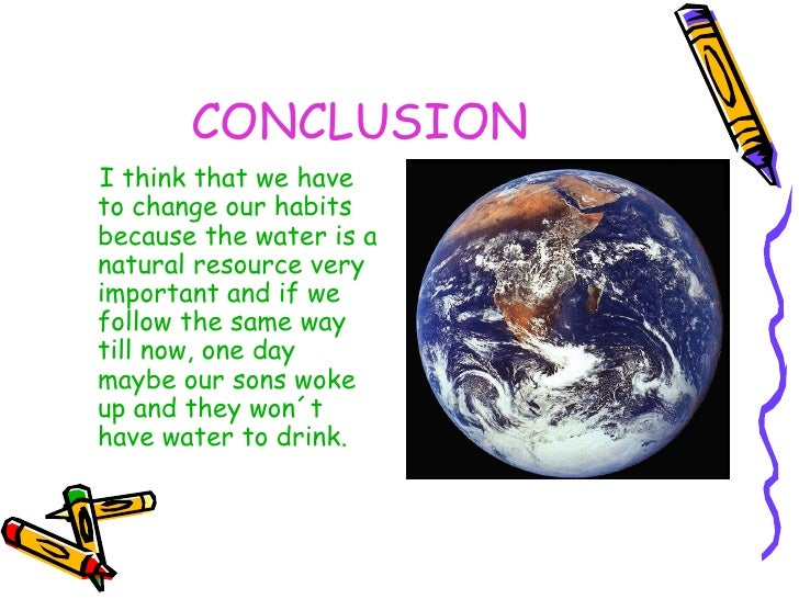 CONCLUSION <ul><li>I think that we have to change our habits because the water is a natural resource very important and if...