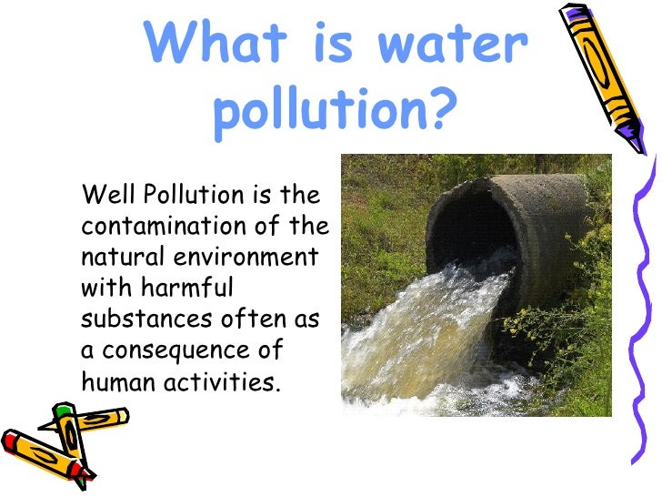 What is water pollution? <ul><li>Well Pollution is the contamination of the natural environment with harmful substances of...