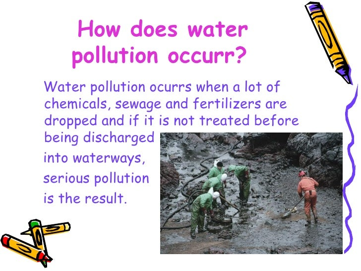 How does water pollution occurr?   <ul><li>Water pollution ocurrs when a lot of chemicals, sewage and fertilizers are drop...