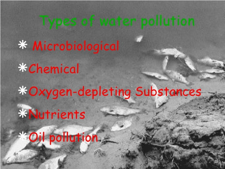 Types of water pollution <ul><li>Microbiological  </li></ul><ul><li>Chemical </li></ul><ul><li>Oxygen-depleting Substances...