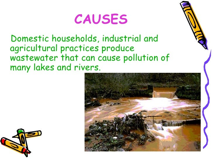 CAUSES <ul><li>Domestic households, industrial and agricultural practices produce wastewater that can cause pollution of m...