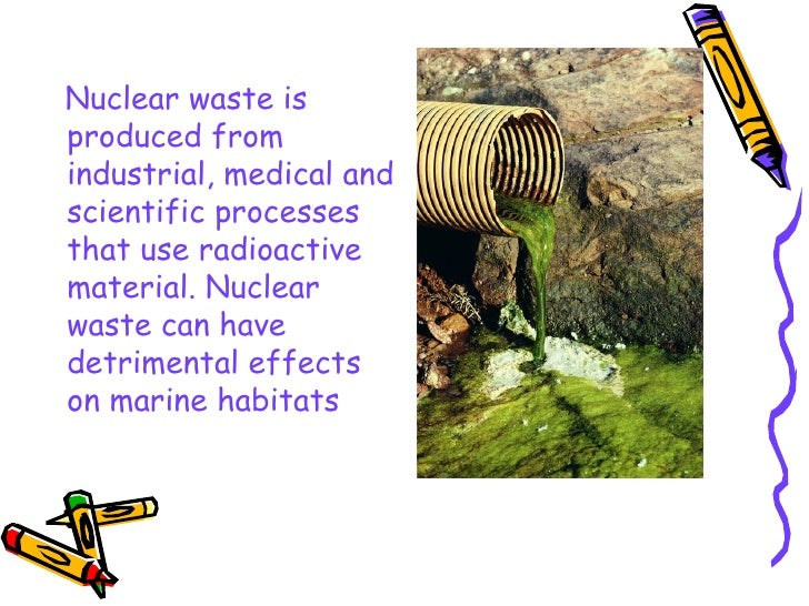 <ul><li>Nuclear waste is produced from industrial, medical and scientific processes that use radioactive material. Nuclear...