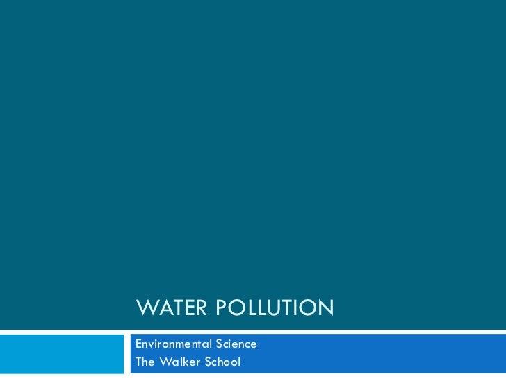 WATER POLLUTION Environmental Science The Walker School