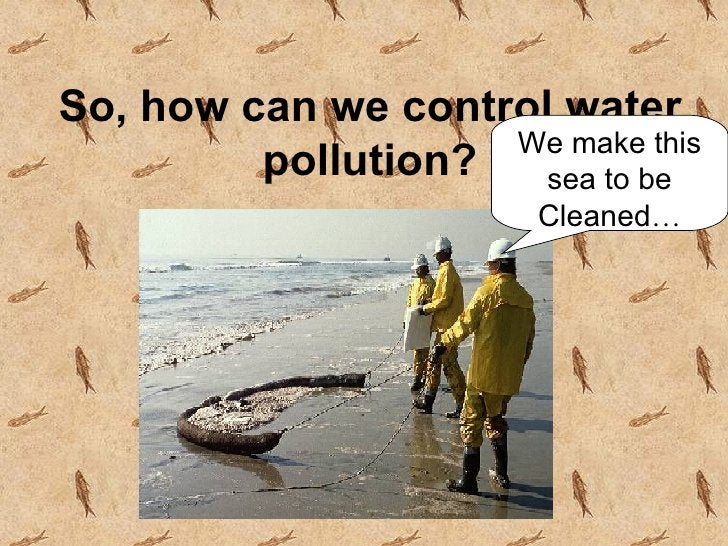 So, how can we control water pollution? We make this sea to be Cleaned …