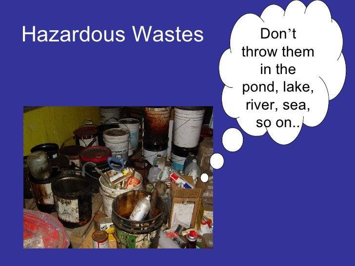 Hazardous Wastes Don ' t throw them in the pond, lake, river, sea, so on..