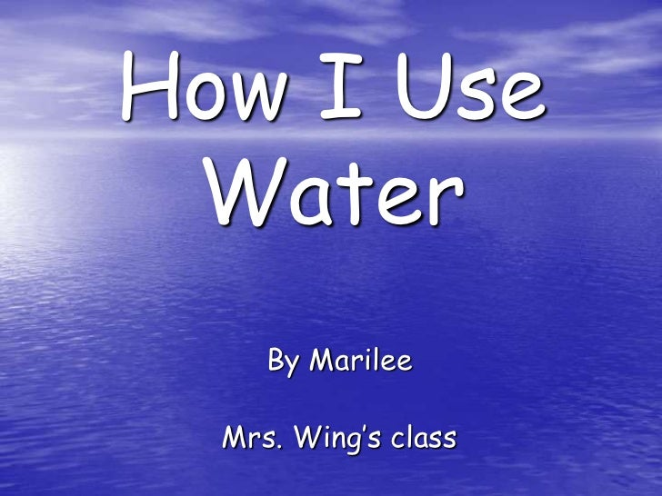 How I Use Water<br />By Marilee<br />Mrs. Wing's class<br />