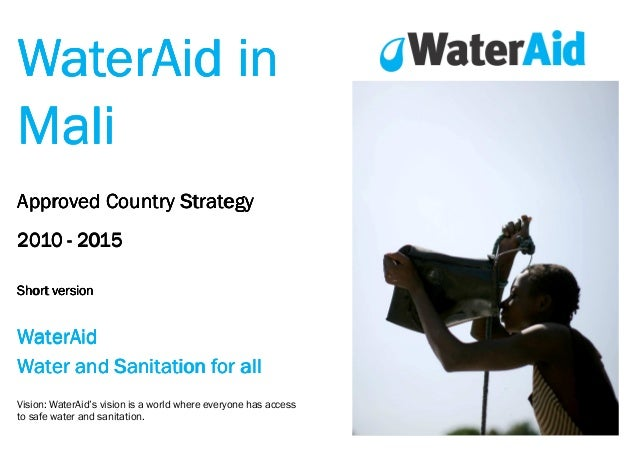 WaterAid in Mali Approved Country Strategy 2010 - 2015 Short version  WaterAid Water and Sanitation for all Vision: WaterA...