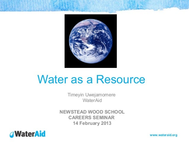www.wateraid.orgWater as a ResourceTimeyin UwejamomereWaterAidNEWSTEAD WOOD SCHOOLCAREERS SEMINAR14 February 2013