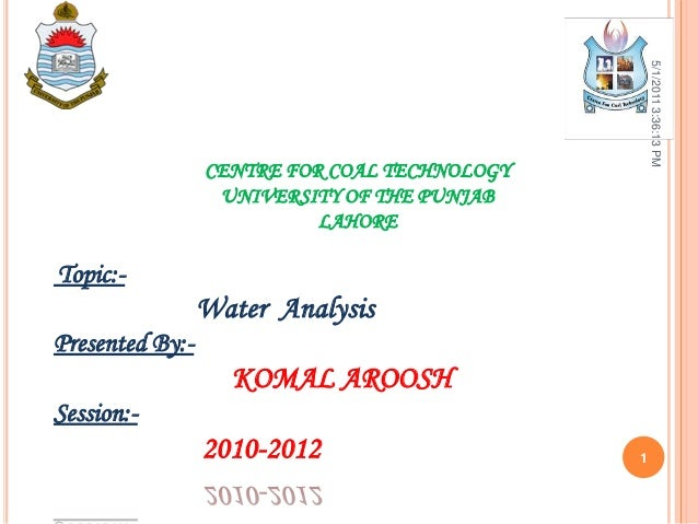 CENTRE FOR COAL TECHNOLOGYUNIVERSITY OF THE PUNJABLAHORETopic:-Water AnalysisPresented By:-KOMAL AROOSHSession:-2010-20125...