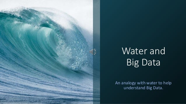 Water and Big Data An analogy with water to help understand Big Data.