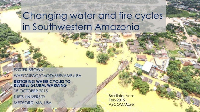 Brasileia, Acre Feb 2015 ASCOM/Acre Changing water and fire cycles in Southwestern Amazonia FOSTER BROWN WHRC/UFAC/CMDD/SE...