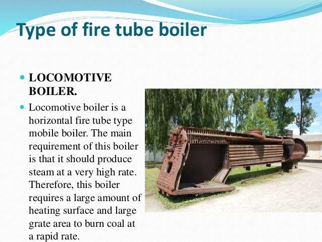 Type of fire tube boiler  LOCOMOTIVE BOILER.  Locomotive boiler is a horizontal fire tube type mobile boiler. The main r...