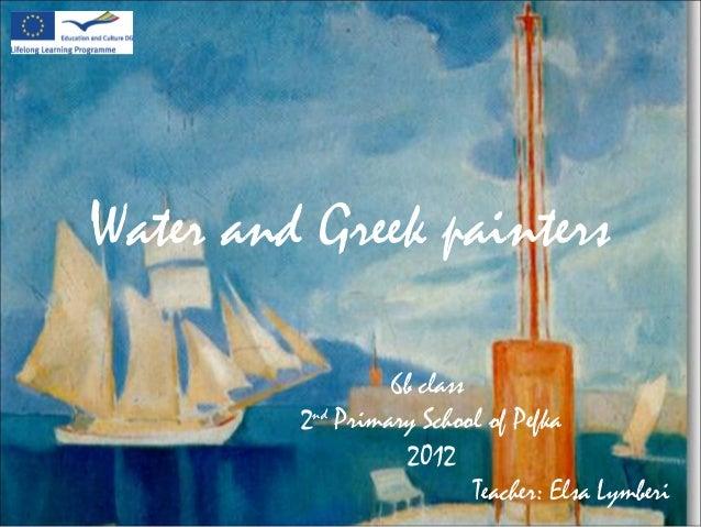 Water and Greek painters6b class2ndPrimary School of Pefka2012Teacher: Elsa Lymberi