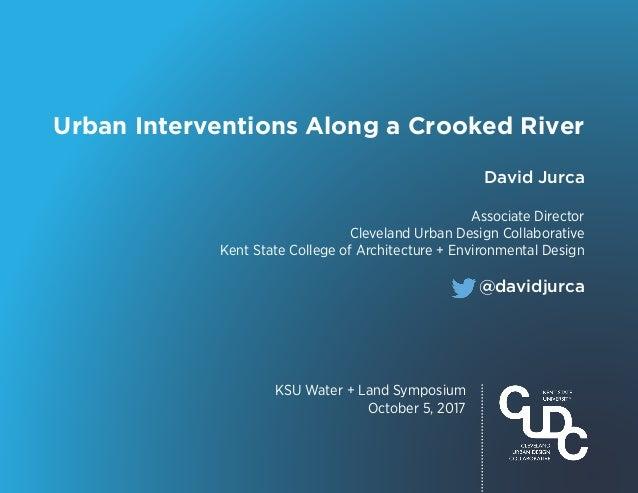 KSU Water + Land Symposium October 5, 2017 Urban Interventions Along a Crooked River @davidjurca David Jurca Associate Dir...