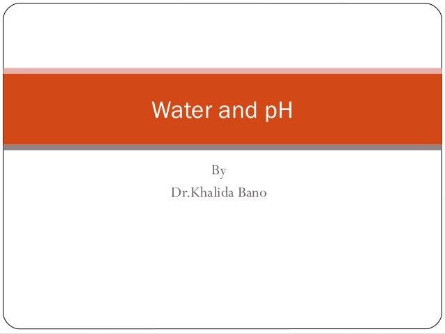 Water and pH By Dr.Khalida Bano