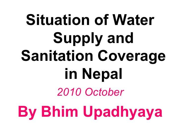 <ul><li>Situation of Water Supply and Sanitation Coverage in Nepal </li></ul><ul><li>2010 October </li></ul><ul><li>By Bhi...