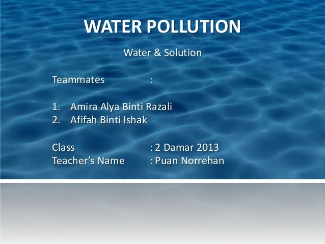 WATER POLLUTION Water & Solution Teammates : 1. Amira Alya Binti Razali 2. Afifah Binti Ishak Class : 2 Damar 2013 Teacher...