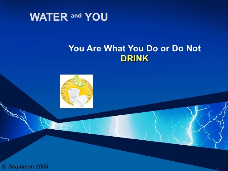 WATER  and   YOU You Are What You Do or Do Not  DRINK ©  Shammah 2008