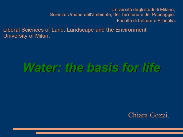 Water: the basis for life Chiara Gozzi. Università degli studi di Milano,  Scienze Umane dell'ambiente, del Territorio e d...