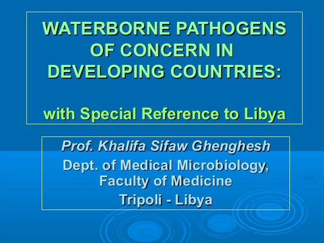 WATERBORNE PATHOGENS OF CONCERN IN DEVELOPING COUNTRIES: with Special Reference to Libya Prof. Khalifa Sifaw Ghenghesh Dep...