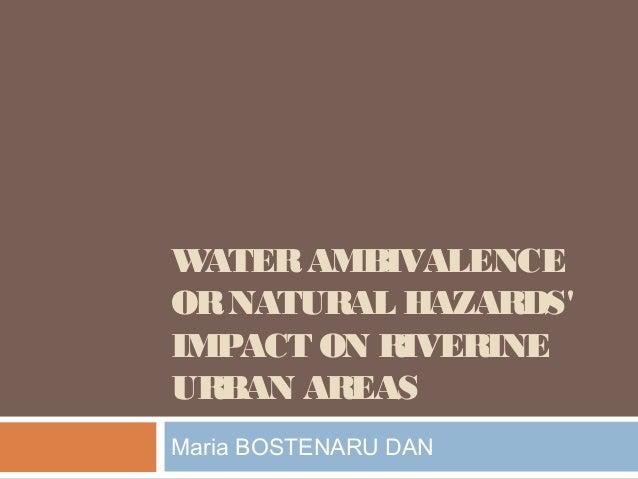 WATERAMBIVALENCE ORNATURAL HAZARDS' IMPACT ON RIVERINE URBAN AREAS Maria BOSTENARU DAN