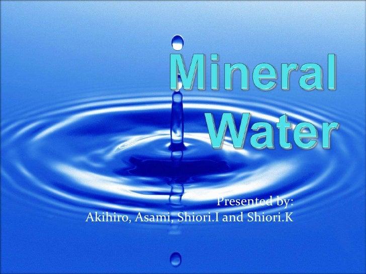 Mineral Water<br />Presented by: <br />Akihiro, Asami, Shiori.I and Shiori.K <br />
