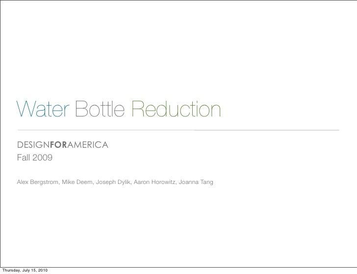 Water Bottle Reduction        DESIGNFORAMERICA        Fall 2009         Alex Bergstrom, Mike Deem, Joseph Dylik, Aaron Hor...
