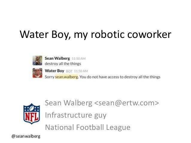 @seanwalberg Water Boy, my robotic coworker Sean Walberg <sean@ertw.com> Infrastructure guy National Football League